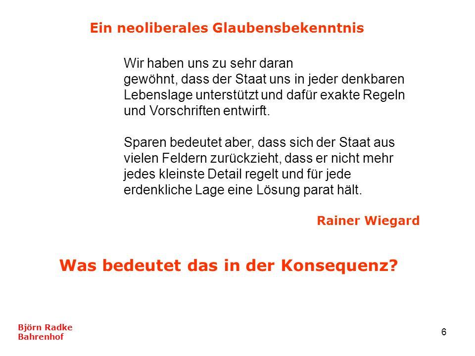6 Björn Radke Bahrenhof Ein neoliberales Glaubensbekenntnis Wir haben uns zu sehr daran gewöhnt, dass der Staat uns in jeder denkbaren Lebenslage unte