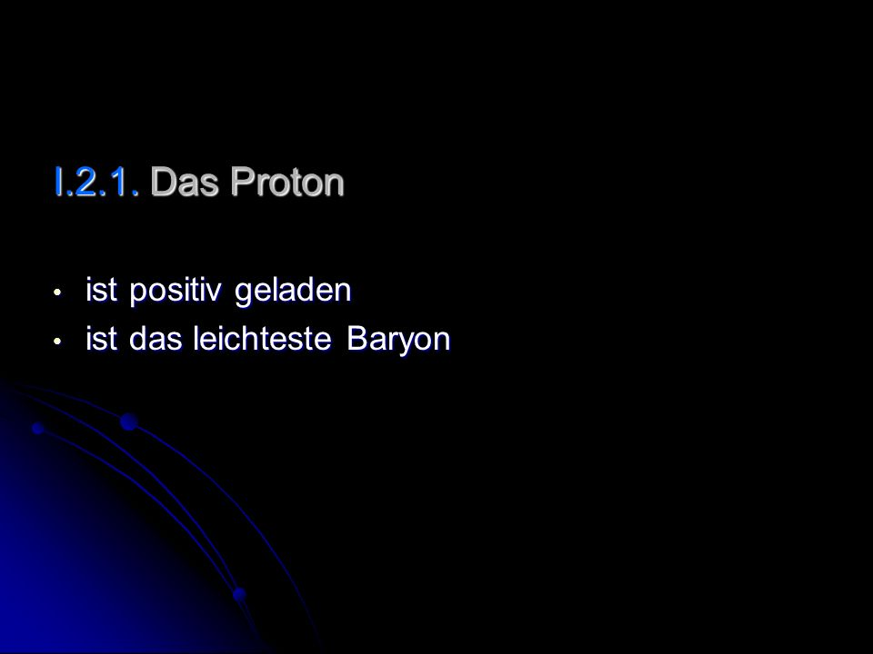 I.2.1. Das Proton ist positiv geladen ist positiv geladen ist das leichteste Baryon ist das leichteste Baryon