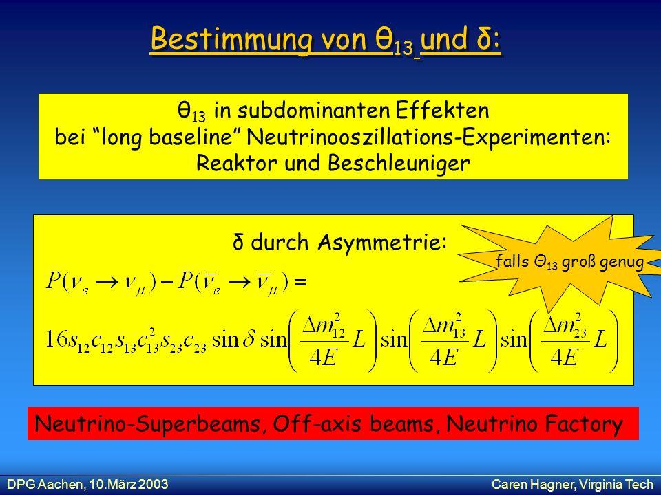 DPG Aachen, 10.März 2003Caren Hagner, Virginia Tech Bestimmung von θ 13 und δ: θ 13 in subdominanten Effekten bei long baseline Neutrinooszillations-E