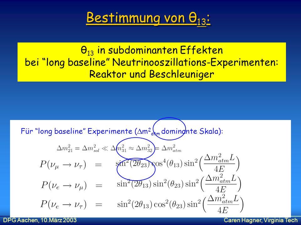 DPG Aachen, 10.März 2003Caren Hagner, Virginia Tech Bestimmung von θ 13 : θ 13 in subdominanten Effekten bei long baseline Neutrinooszillations-Experi