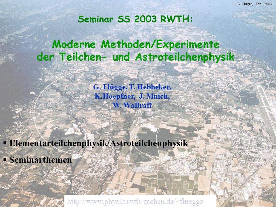 G. Flügge, Feb. 2003 Seminar SS 2003 RWTH: Moderne Methoden/Experimente der Teilchen- und Astroteilchenphysik G. Flügge, T. Hebbeker, K.Hoepfner, J. M