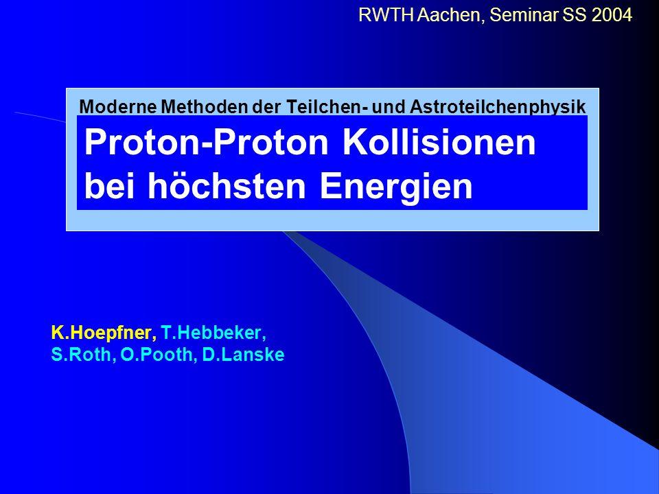 Moderne Methoden der Teilchen- und Astroteilchenphysik K.Hoepfner, T.Hebbeker, S.Roth, O.Pooth, D.Lanske RWTH Aachen, Seminar SS 2004 Proton-Proton Ko