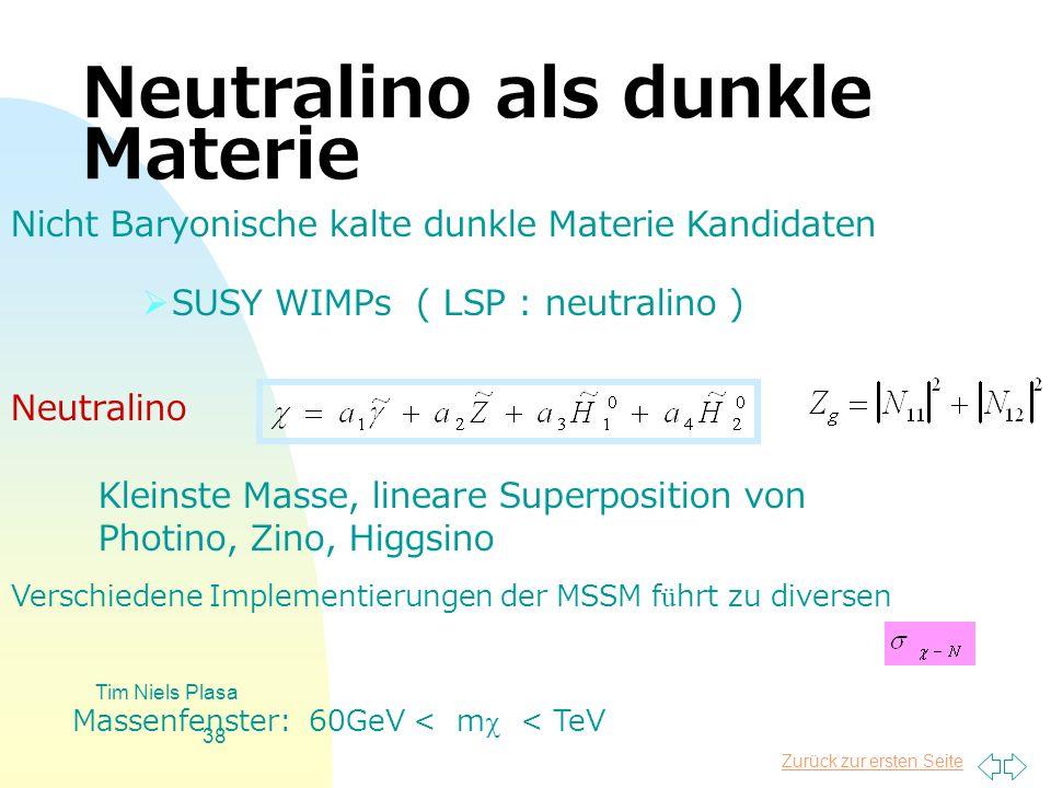 Zurück zur ersten Seite Tim Niels Plasa 38 Neutralino als dunkle Materie SUSY WIMPs ( LSP : neutralino ) Nicht Baryonische kalte dunkle Materie Kandid