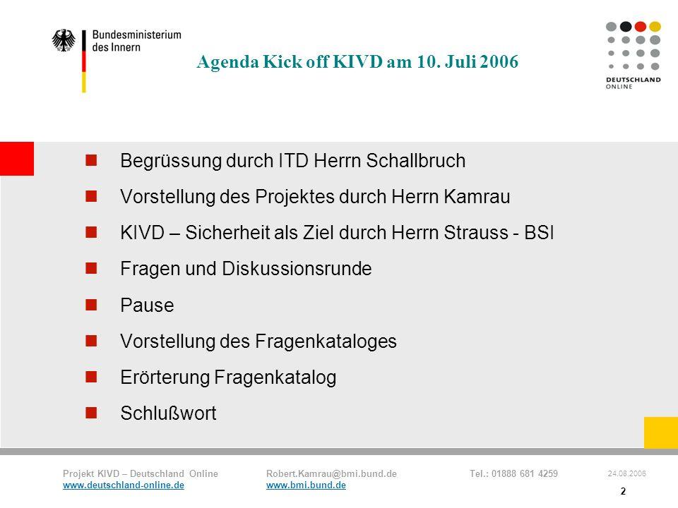 Projekt KIVD – Deutschland Online Robert.Kamrau@bmi.bund.de Tel.: 01888 681 4259 www.deutschland-online.dewww.bmi.bund.de 24.08.2006 2 Agenda Kick off