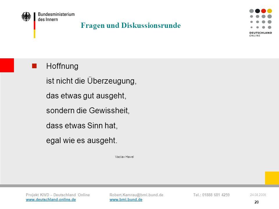 Projekt KIVD – Deutschland Online Robert.Kamrau@bmi.bund.de Tel.: 01888 681 4259 www.deutschland-online.dewww.bmi.bund.de 24.08.2006 20 Fragen und Dis