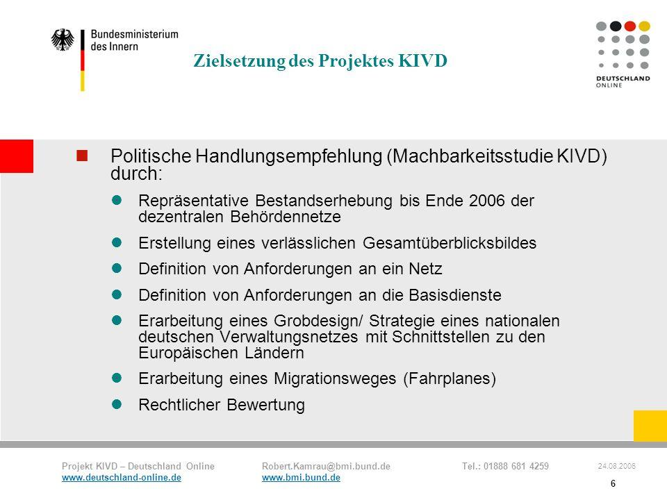 Projekt KIVD – Deutschland Online Robert.Kamrau@bmi.bund.de Tel.: 01888 681 4259 www.deutschland-online.dewww.bmi.bund.de 24.08.2006 6 Zielsetzung des