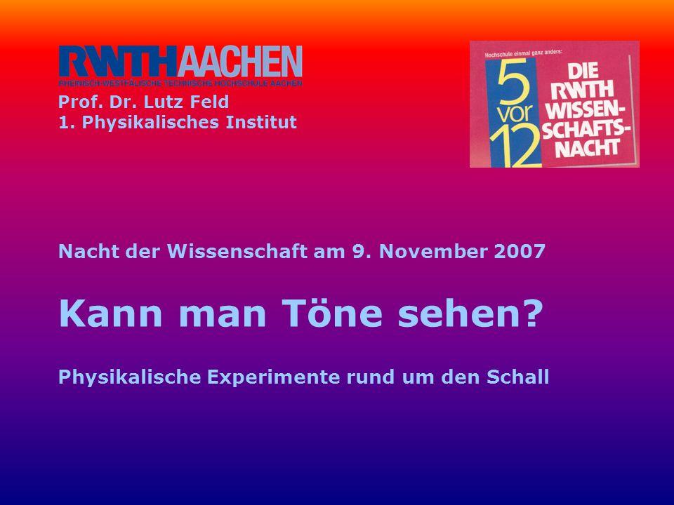 Prof. Dr. Lutz Feld 1. Physikalisches Institut Nacht der Wissenschaft am 9. November 2007 Kann man Töne sehen? Physikalische Experimente rund um den S