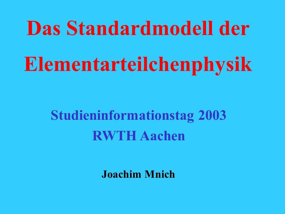 Das Standardmodell der Elementarteilchenphysik Studieninformationstag 2003 RWTH Aachen Joachim Mnich