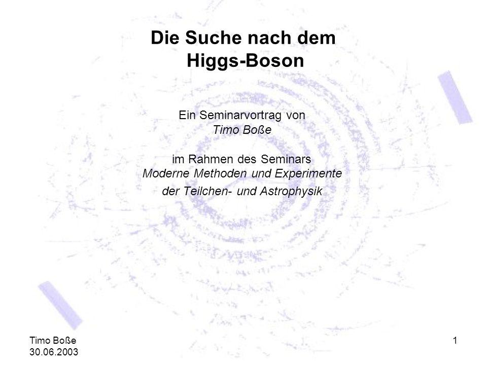 Timo Boße 30.06.2003 1 Die Suche nach dem Higgs-Boson Ein Seminarvortrag von Timo Boße im Rahmen des Seminars Moderne Methoden und Experimente der Tei