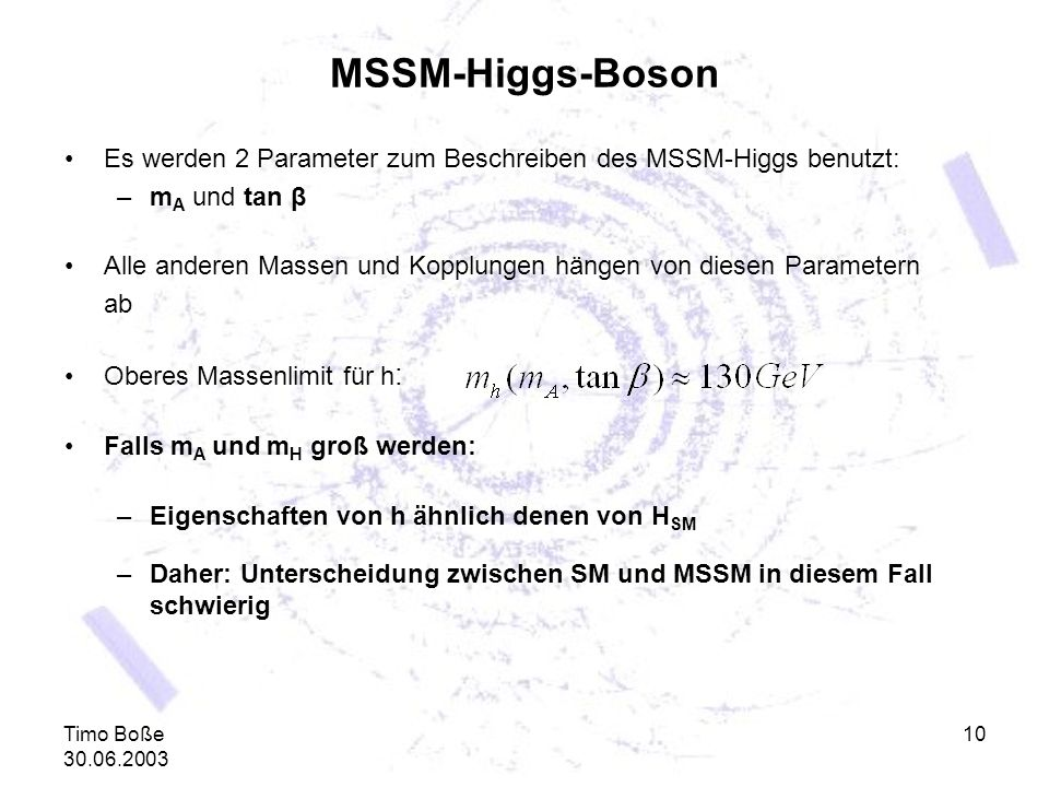 Timo Boße 30.06.2003 10 MSSM-Higgs-Boson Es werden 2 Parameter zum Beschreiben des MSSM-Higgs benutzt: –m A und tan β Alle anderen Massen und Kopplung