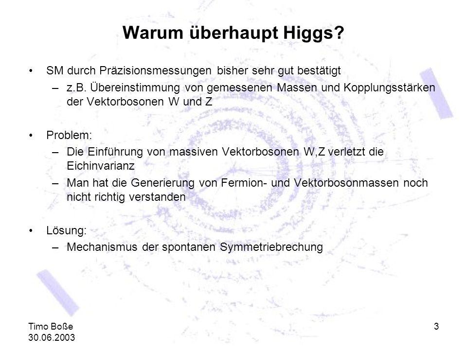 Timo Boße 30.06.2003 3 Warum überhaupt Higgs? SM durch Präzisionsmessungen bisher sehr gut bestätigt –z.B. Übereinstimmung von gemessenen Massen und K