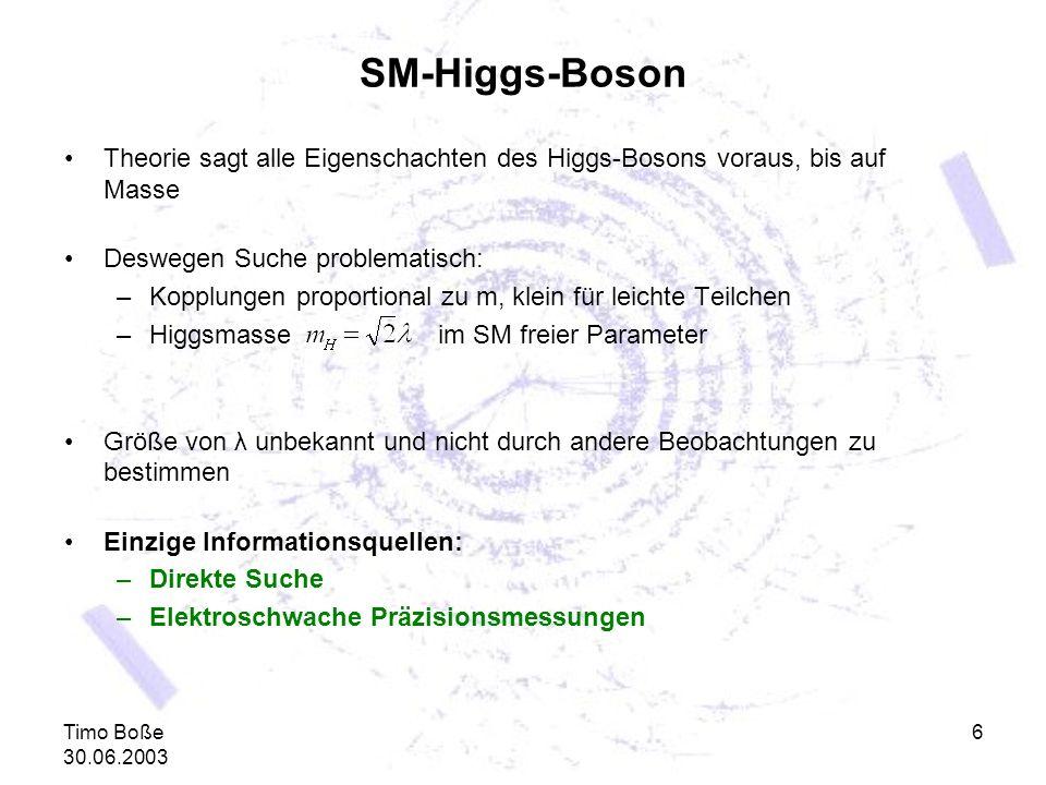 Timo Boße 30.06.2003 6 SM-Higgs-Boson Theorie sagt alle Eigenschachten des Higgs-Bosons voraus, bis auf Masse Deswegen Suche problematisch: –Kopplunge