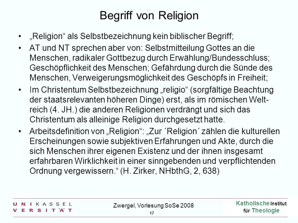 Katholische Institut für Theologie 17 Zwergel, Vorlesung SoSe 2008 Begriff von Religion Religion als Selbstbezeichnung kein biblischer Begriff; AT und