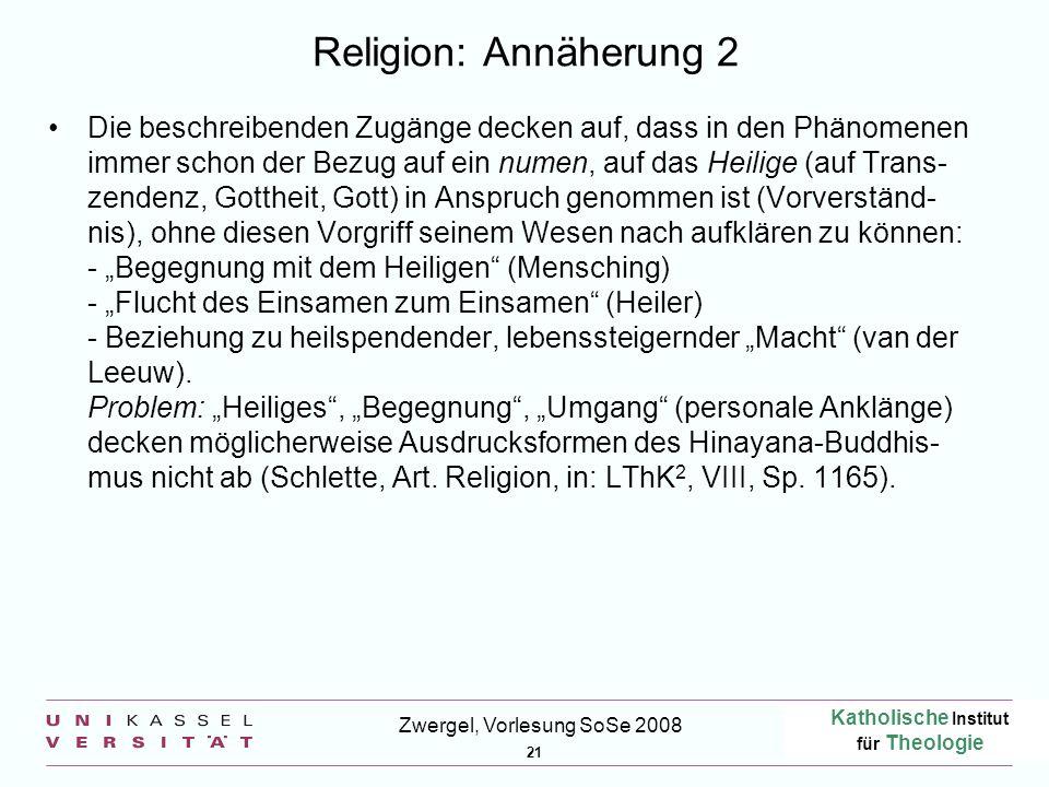 Katholische Institut für Theologie 21 Zwergel, Vorlesung SoSe 2008 Religion: Annäherung 2 Die beschreibenden Zugänge decken auf, dass in den Phänomene