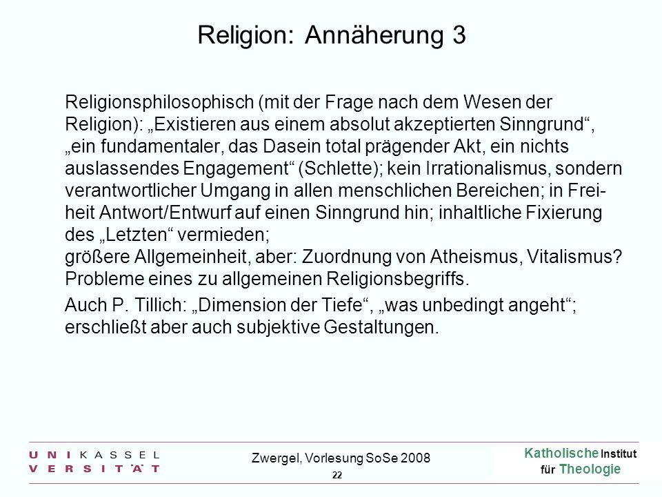 Katholische Institut für Theologie 22 Zwergel, Vorlesung SoSe 2008 Religion: Annäherung 3 Religionsphilosophisch (mit der Frage nach dem Wesen der Rel