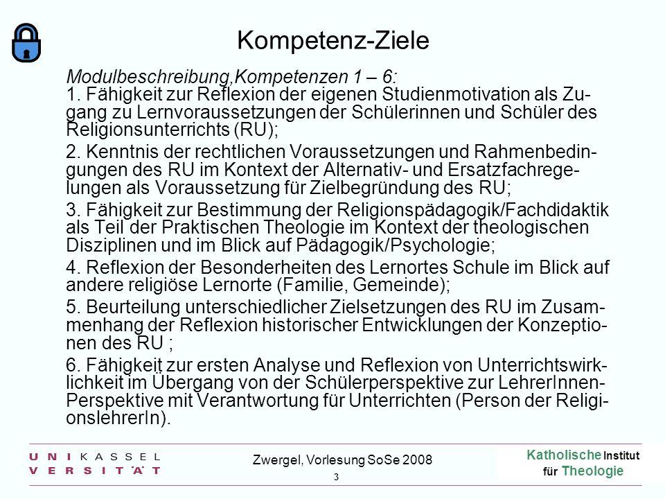 Katholische Institut für Theologie 3 Zwergel, Vorlesung SoSe 2008 Kompetenz-Ziele Modulbeschreibung,Kompetenzen 1 – 6: 1. Fähigkeit zur Reflexion der