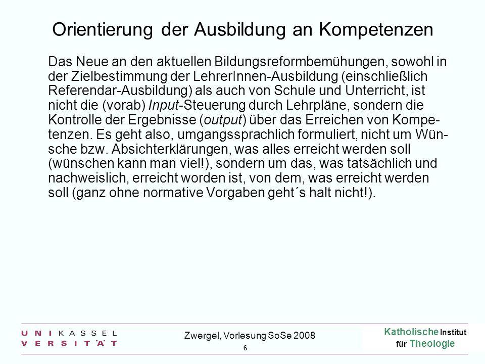 Katholische Institut für Theologie 6 Zwergel, Vorlesung SoSe 2008 Orientierung der Ausbildung an Kompetenzen Das Neue an den aktuellen Bildungsreformb