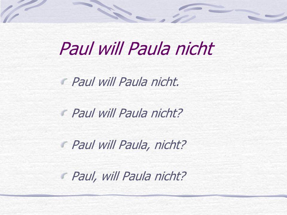Paul will Paula nicht Paul will Paula nicht. Paul will Paula nicht? Paul will Paula, nicht? Paul, will Paula nicht?