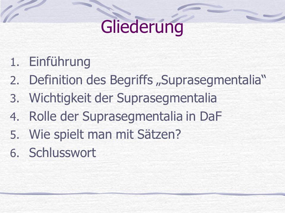 Gliederung 1. Einführung 2. Definition des Begriffs Suprasegmentalia 3. Wichtigkeit der Suprasegmentalia 4. Rolle der Suprasegmentalia in DaF 5. Wie s