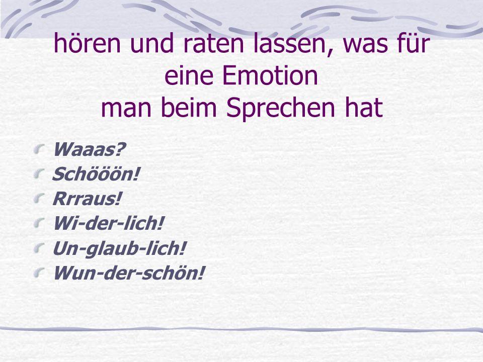 hören und raten lassen, was für eine Emotion man beim Sprechen hat Waaas? Schööön! Rrraus! Wi-der-lich! Un-glaub-lich! Wun-der-schön!