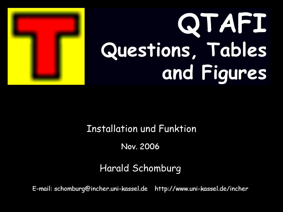 QTAFI Questions, Tables and Figures Installation und Funktion Nov. 2006 Harald Schomburg E-mail: schomburg@incher.uni-kassel.de http://www.uni-kassel.