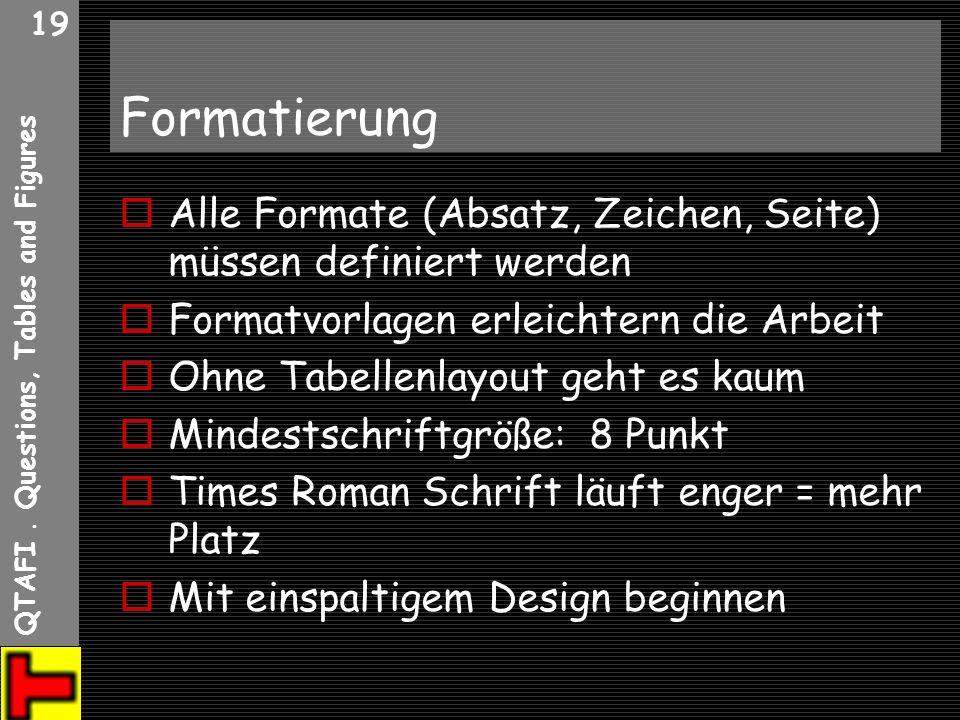 QTAFI. Questions, Tables and Figures 19 Formatierung Alle Formate (Absatz, Zeichen, Seite) müssen definiert werden Formatvorlagen erleichtern die Arbe