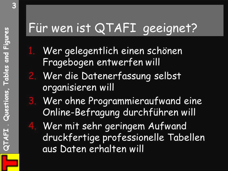 QTAFI. Questions, Tables and Figures 3 Für wen ist QTAFI geeignet? 1.Wer gelegentlich einen schönen Fragebogen entwerfen will 2.Wer die Datenerfassung
