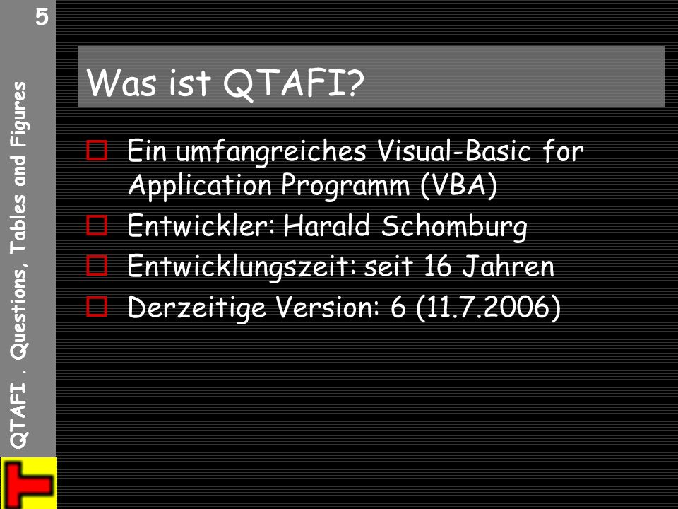 QTAFI. Questions, Tables and Figures 5 Was ist QTAFI? Ein umfangreiches Visual-Basic for Application Programm (VBA) Entwickler: Harald Schomburg Entwi