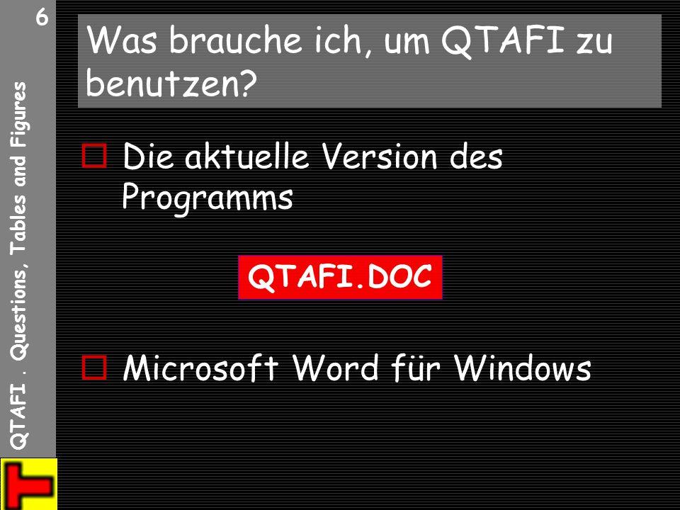 QTAFI. Questions, Tables and Figures 6 Was brauche ich, um QTAFI zu benutzen? Die aktuelle Version des Programms Microsoft Word für Windows QTAFI.DOC