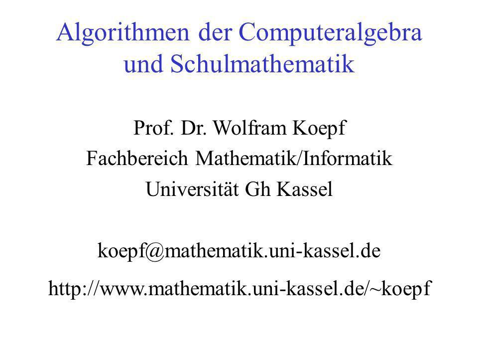 Algorithmen der Computeralgebra und Schulmathematik Prof. Dr. Wolfram Koepf Fachbereich Mathematik/Informatik Universität Gh Kassel koepf@mathematik.u