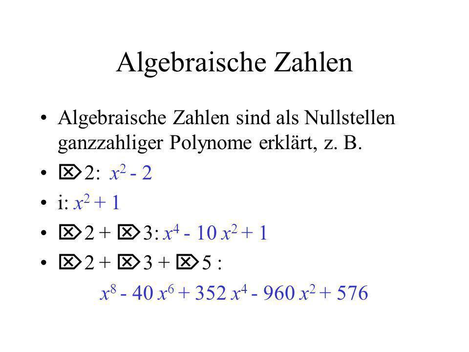 Algebraische Zahlen Algebraische Zahlen sind als Nullstellen ganzzahliger Polynome erklärt, z. B. 2: x 2 - 2 i: x 2 + 1 2 + 3: x 4 - 10 x 2 + 1 2 + 3