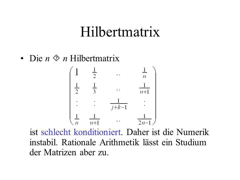 Hilbertmatrix Die n n Hilbertmatrix ist schlecht konditioniert. Daher ist die Numerik instabil. Rationale Arithmetik lässt ein Studium der Matrizen ab