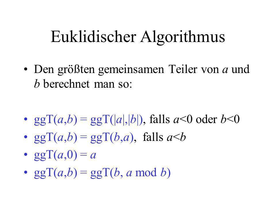 Euklidischer Algorithmus Den größten gemeinsamen Teiler von a und b berechnet man so: ggT(a,b) = ggT(|a|,|b|), falls a<0 oder b<0 ggT(a,b) = ggT(b,a),