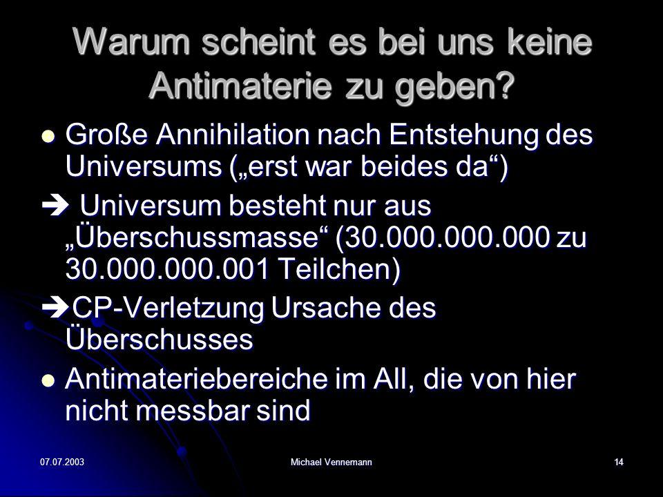 07.07.2003Michael Vennemann14 Warum scheint es bei uns keine Antimaterie zu geben? Große Annihilation nach Entstehung des Universums (erst war beides