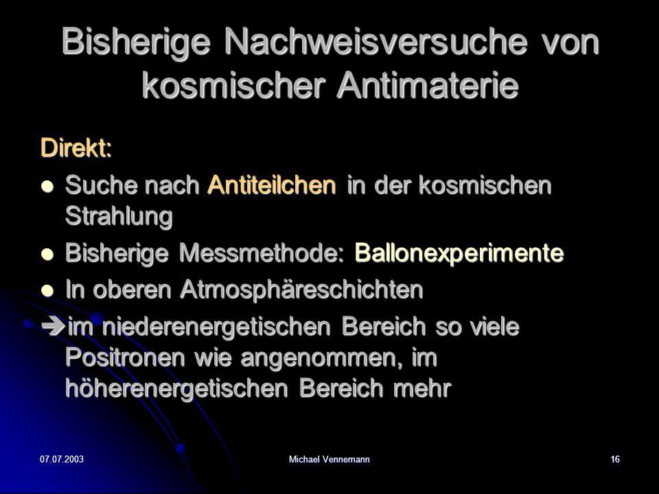 07.07.2003Michael Vennemann16 Bisherige Nachweisversuche von kosmischer Antimaterie Direkt: Suche nach Antiteilchen in der kosmischen Strahlung Suche