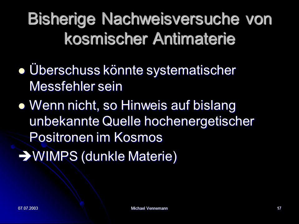 07.07.2003Michael Vennemann17 Bisherige Nachweisversuche von kosmischer Antimaterie Überschuss könnte systematischer Messfehler sein Überschuss könnte systematischer Messfehler sein Wenn nicht, so Hinweis auf bislang unbekannte Quelle hochenergetischer Positronen im Kosmos Wenn nicht, so Hinweis auf bislang unbekannte Quelle hochenergetischer Positronen im Kosmos WIMPS (dunkle Materie) WIMPS (dunkle Materie)