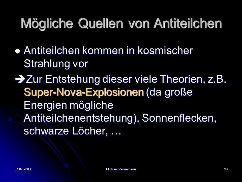 07.07.2003Michael Vennemann18 Mögliche Quellen von Antiteilchen Antiteilchen kommen in kosmischer Strahlung vor Antiteilchen kommen in kosmischer Strahlung vor Zur Entstehung dieser viele Theorien, z.B.