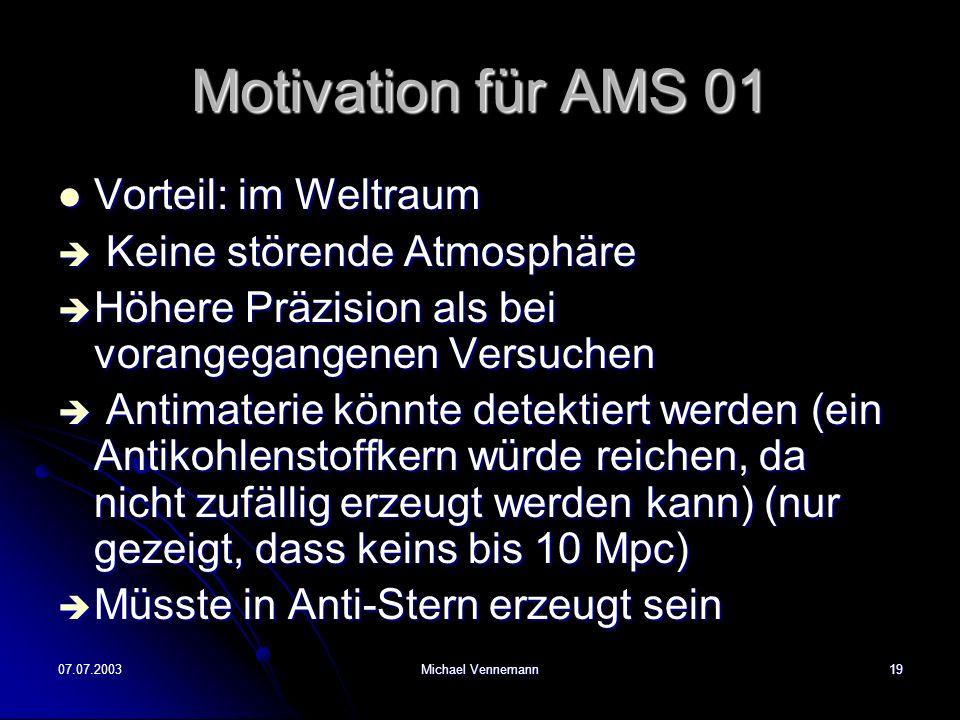 07.07.2003Michael Vennemann19 Motivation für AMS 01 Vorteil: im Weltraum Vorteil: im Weltraum Keine störende Atmosphäre Keine störende Atmosphäre Höhere Präzision als bei vorangegangenen Versuchen Höhere Präzision als bei vorangegangenen Versuchen Antimaterie könnte detektiert werden (ein Antikohlenstoffkern würde reichen, da nicht zufällig erzeugt werden kann) (nur gezeigt, dass keins bis 10 Mpc) Antimaterie könnte detektiert werden (ein Antikohlenstoffkern würde reichen, da nicht zufällig erzeugt werden kann) (nur gezeigt, dass keins bis 10 Mpc) Müsste in Anti-Stern erzeugt sein Müsste in Anti-Stern erzeugt sein