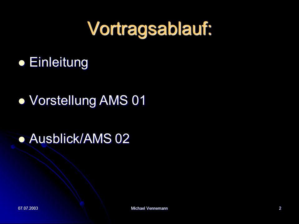 07.07.2003Michael Vennemann2 Vortragsablauf: Einleitung Einleitung Vorstellung AMS 01 Vorstellung AMS 01 Ausblick/AMS 02 Ausblick/AMS 02