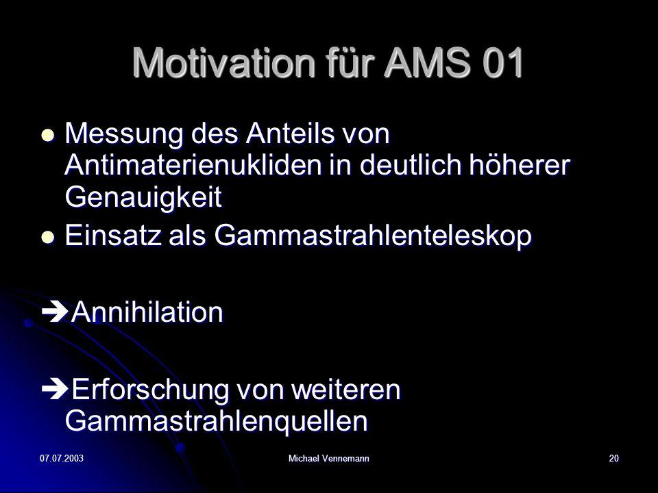 07.07.2003Michael Vennemann20 Motivation für AMS 01 Messung des Anteils von Antimaterienukliden in deutlich höherer Genauigkeit Messung des Anteils vo