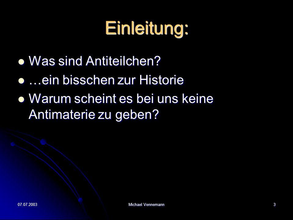07.07.2003Michael Vennemann3 Einleitung: Was sind Antiteilchen? Was sind Antiteilchen? …ein bisschen zur Historie …ein bisschen zur Historie Warum sch