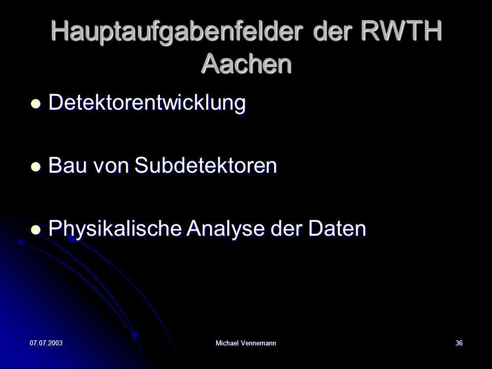 07.07.2003Michael Vennemann36 Hauptaufgabenfelder der RWTH Aachen Detektorentwicklung Detektorentwicklung Bau von Subdetektoren Bau von Subdetektoren Physikalische Analyse der Daten Physikalische Analyse der Daten