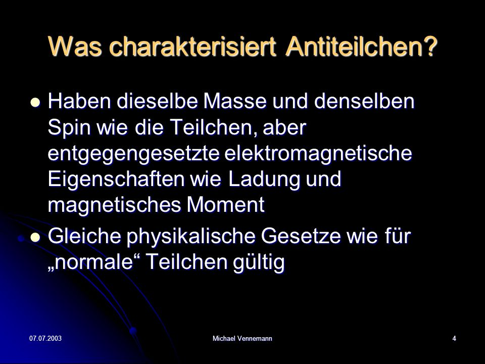 07.07.2003Michael Vennemann4 Was charakterisiert Antiteilchen? Haben dieselbe Masse und denselben Spin wie die Teilchen, aber entgegengesetzte elektro