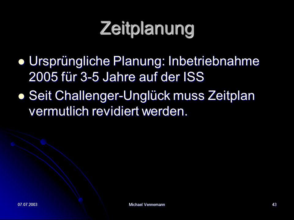 07.07.2003Michael Vennemann43 Zeitplanung Ursprüngliche Planung: Inbetriebnahme 2005 für 3-5 Jahre auf der ISS Ursprüngliche Planung: Inbetriebnahme 2005 für 3-5 Jahre auf der ISS Seit Challenger-Unglück muss Zeitplan vermutlich revidiert werden.