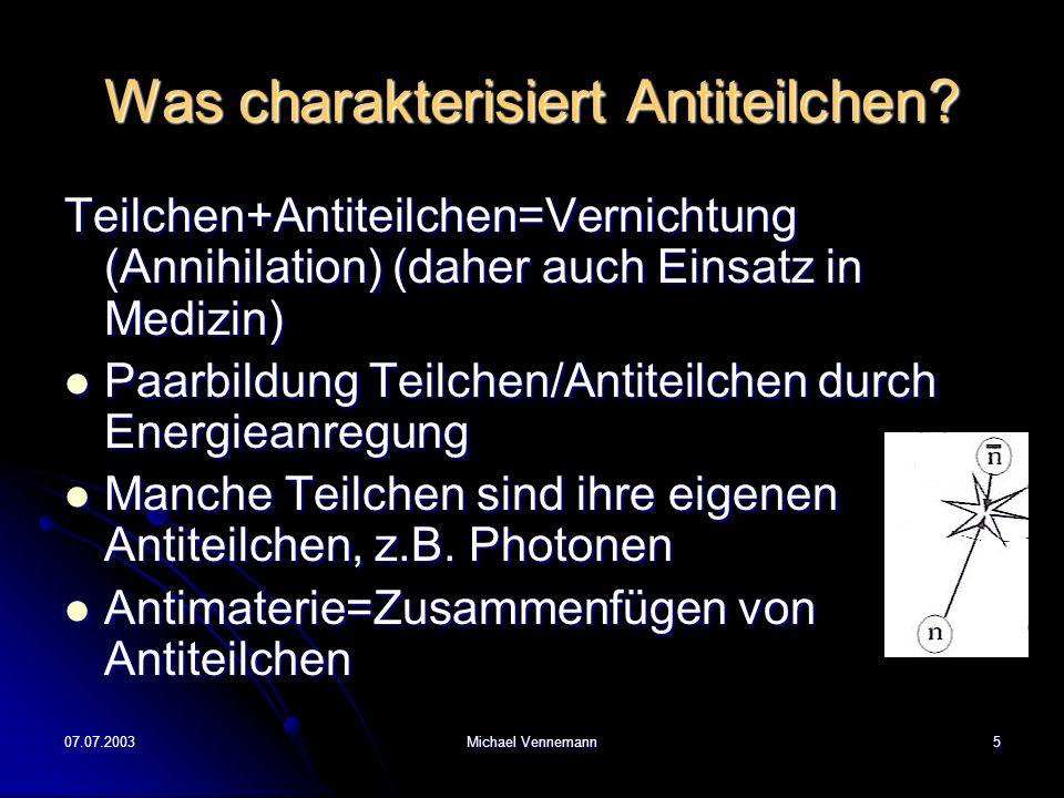 07.07.2003Michael Vennemann5 Was charakterisiert Antiteilchen? Teilchen+Antiteilchen=Vernichtung (Annihilation) (daher auch Einsatz in Medizin) Paarbi