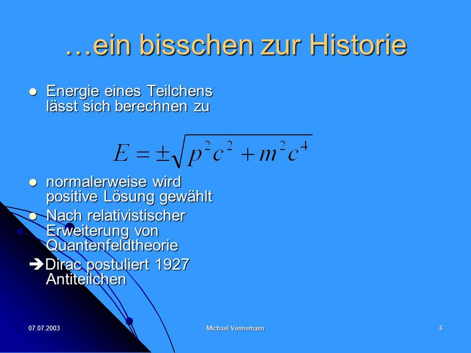 07.07.2003Michael Vennemann6 …ein bisschen zur Historie Energie eines Teilchens lässt sich berechnen zu Energie eines Teilchens lässt sich berechnen zu normalerweise wird positive Lösung gewählt normalerweise wird positive Lösung gewählt Nach relativistischer Erweiterung von Quantenfeldtheorie Nach relativistischer Erweiterung von Quantenfeldtheorie Dirac postuliert 1927 Antiteilchen Dirac postuliert 1927 Antiteilchen