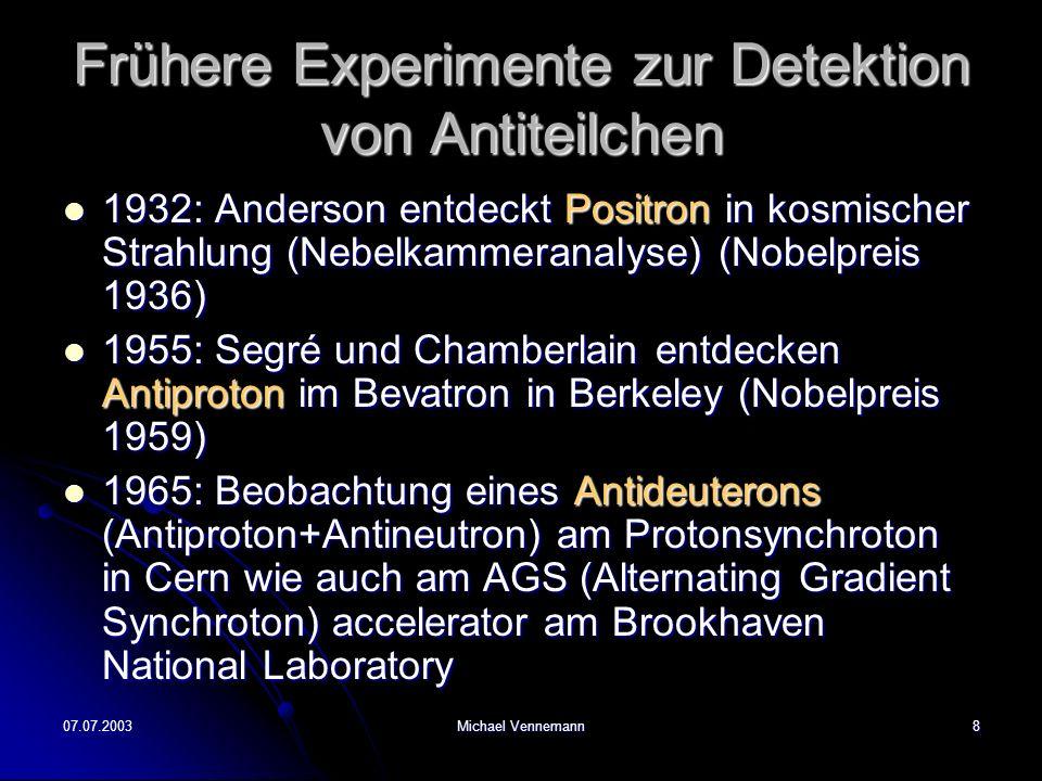 07.07.2003Michael Vennemann8 Frühere Experimente zur Detektion von Antiteilchen 1932: Anderson entdeckt Positron in kosmischer Strahlung (Nebelkammeranalyse) (Nobelpreis 1936) 1932: Anderson entdeckt Positron in kosmischer Strahlung (Nebelkammeranalyse) (Nobelpreis 1936) 1955: Segré und Chamberlain entdecken Antiproton im Bevatron in Berkeley (Nobelpreis 1959) 1955: Segré und Chamberlain entdecken Antiproton im Bevatron in Berkeley (Nobelpreis 1959) 1965: Beobachtung eines Antideuterons (Antiproton+Antineutron) am Protonsynchroton in Cern wie auch am AGS (Alternating Gradient Synchroton) accelerator am Brookhaven National Laboratory 1965: Beobachtung eines Antideuterons (Antiproton+Antineutron) am Protonsynchroton in Cern wie auch am AGS (Alternating Gradient Synchroton) accelerator am Brookhaven National Laboratory