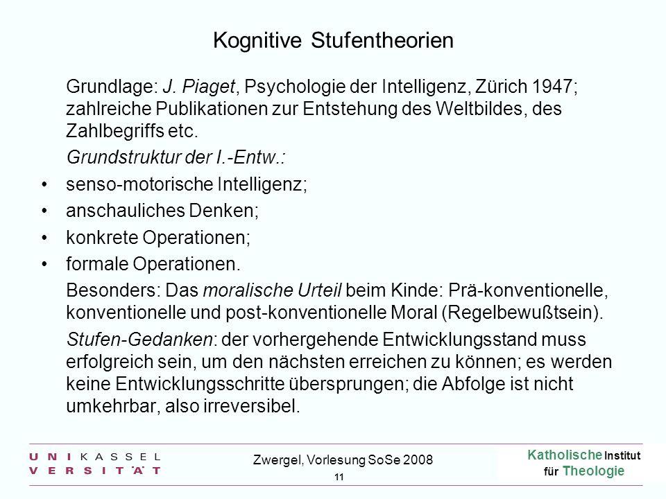 Katholische Institut für Theologie 11 Zwergel, Vorlesung SoSe 2008 Kognitive Stufentheorien Grundlage: J.