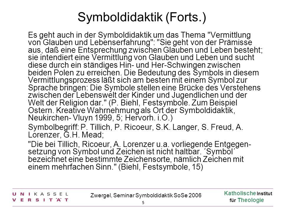 Katholische Institut für Theologie 5 Zwergel, Seminar Symboldidaktik SoSe 2006 Symboldidaktik (Forts.) Es geht auch in der Symboldidaktik um das Thema