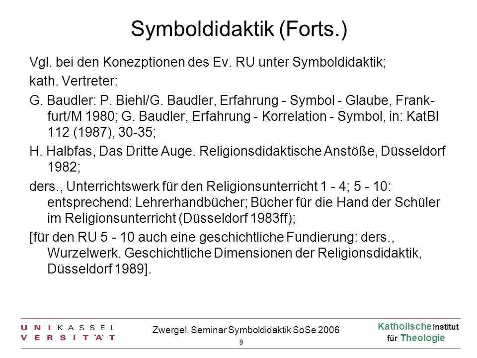 Katholische Institut für Theologie 9 Zwergel, Seminar Symboldidaktik SoSe 2006 Symboldidaktik (Forts.) Vgl. bei den Konezptionen des Ev. RU unter Symb